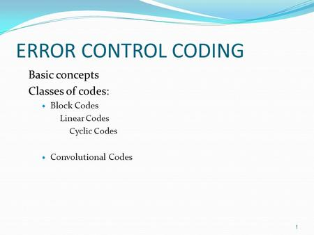 ERROR CONTROL CODING Basic concepts Classes of codes: Block Codes Linear Codes Cyclic Codes Convolutional Codes 1.