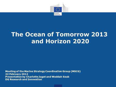 The Ocean of Tomorrow 2013 and Horizon 2020 Meeting of the Marine Strategy Coordination Group (MSCG) 22 February 2012 Presentation by Charlotte Jagot and.