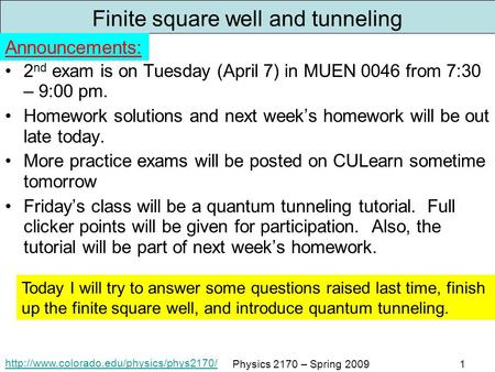 Physics 2170 – Spring 20091 Finite square well and tunneling 2 nd exam is on Tuesday (April 7) in MUEN 0046 from.