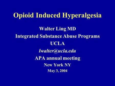 Opioid Induced Hyperalgesia Walter Ling MD Integrated Substance Abuse Programs UCLA APA annual meeting New York NY May 3, 2004.