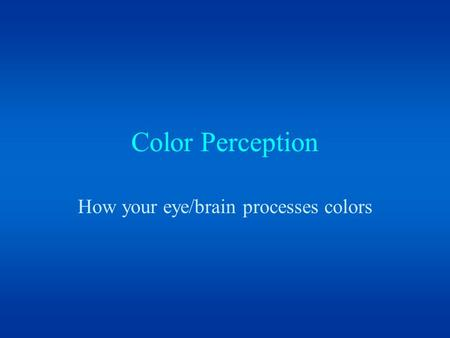Color Perception How your eye/brain processes colors.
