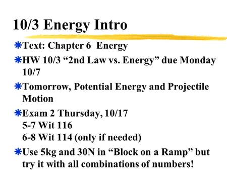 "10/3 Energy Intro  Text: Chapter 6 Energy  HW 10/3 ""2nd Law vs. Energy"" due Monday 10/7  Tomorrow, Potential Energy and Projectile Motion  Exam 2 Thursday,"