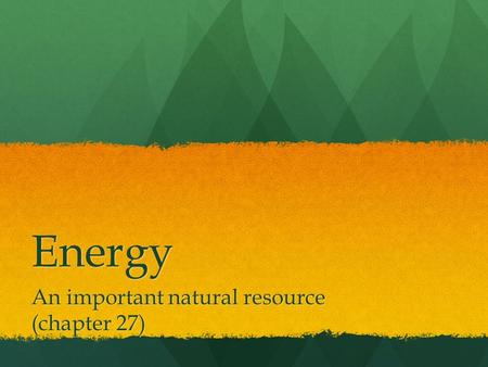 Energy An important natural resource (chapter 27).