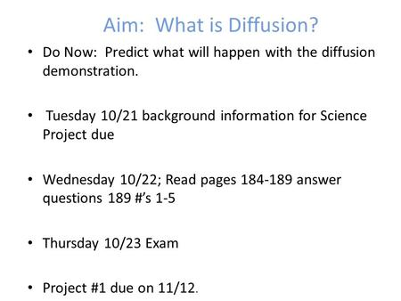 Aim: What is Diffusion? Do Now: Predict what will happen with the diffusion demonstration. Tuesday 10/21 background information for Science Project due.