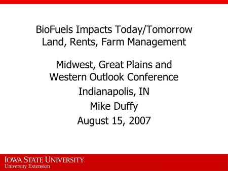 BioFuels Impacts Today/Tomorrow Land, Rents, Farm Management Midwest, Great Plains and Western Outlook Conference Indianapolis, IN Mike Duffy August 15,
