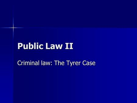 Public Law II Criminal law: The Tyrer Case. The composition of the UK? England England Wales Wales Scotland Scotland Northern Ireland Northern Ireland.