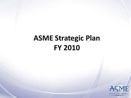 ASME Strategic Plan FY 2010. Strategic Plan Overview Page 2 Mission & Vision: What we want to be and why we exist Core Values: What we believe in and.