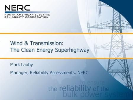 Wind & Transmission: The Clean Energy Superhighway Mark Lauby Manager, Reliability Assessments, NERC.