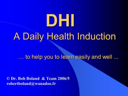 DHI A Daily Health Induction … to help you to learn easily and well... DHI A Daily Health Induction … to help you to learn easily and well... © Dr. Bob.