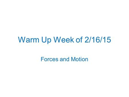 Warm Up Week of 2/16/15 Forces and Motion. Monday, Feb 16, 2015 NO SCHOOL President's Day.