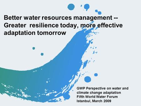 Better water resources management -- Greater resilience today, more effective adaptation tomorrow GWP Perspective on water and climate change adaptation.