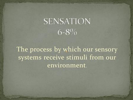 SENSATION 6-8% The process by which our sensory systems receive stimuli from our environment.