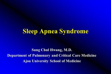 <strong>Sleep</strong> <strong>Apnea</strong> Syndrome Sung Chul Hwang, M.D. Department of Pulmonary and Critical Care Medicine Ajou University School of Medicine.