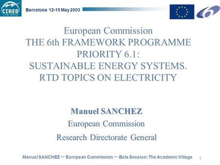 Manuel SANCHEZ – European Commission – Beta Session: The Academic Village Barcelona 12-15 May 2003 1 European Commission THE 6th FRAMEWORK PROGRAMME PRIORITY.