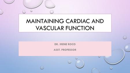 MAINTAINING CARDIAC AND VASCULAR FUNCTION DR. IRENE ROCO ASST. PROFESSOR.
