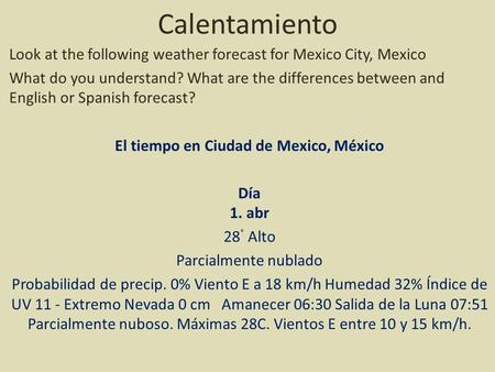 Calentamiento Look at the following weather forecast for Mexico City, Mexico What do you understand? What are the differences between and English or Spanish.