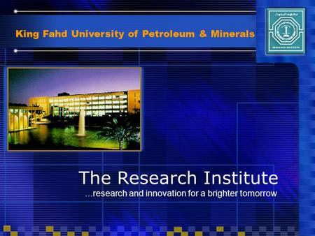 King Fahd University of Petroleum & Minerals...research and innovation for a brighter tomorrow The Research Institute.