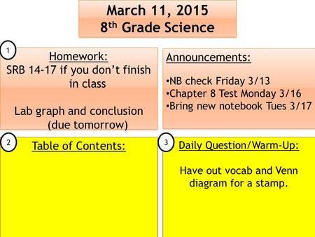 March 11, 2015 8 th Grade Science March 11, 2015 8 th Grade Science Table of Contents: Announcements: NB check Friday 3/13 Chapter 8 Test Monday 3/16 Bring.