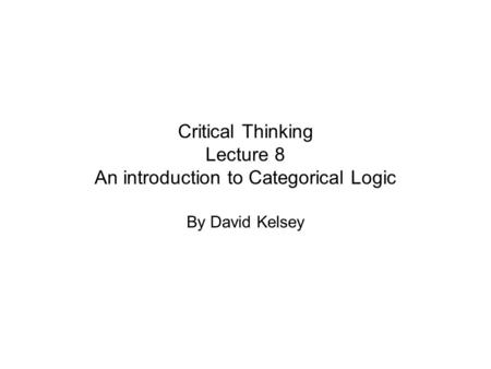 Critical Thinking Lecture 8 An introduction to Categorical Logic By David Kelsey.