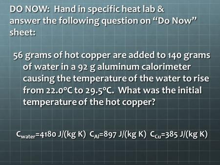 "DO NOW: Hand in specific heat lab & answer the following question on ""Do Now"" sheet: 56 grams of hot copper are added to 140 grams of water in a 92 g aluminum."