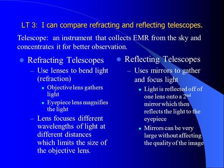 LT 3: I can compare refracting and reflecting telescopes. Refracting Telescopes – Use lenses to bend light (refraction) Objective lens gathers light Eyepiece.