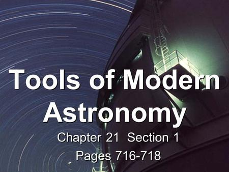 Tools of Modern Astronomy Chapter 21 Section 1 Pages 716-718 Chapter 21 Section 1 Pages 716-718.