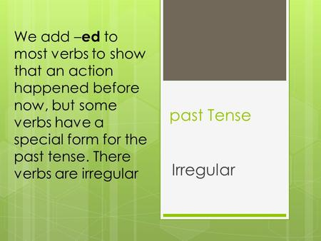 We add –ed to most verbs to show that an action happened before now, but some verbs have a special form for the past tense. There verbs are irregular past.
