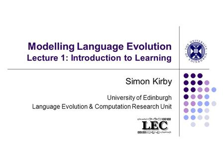 Modelling Language Evolution Lecture 1: Introduction to Learning Simon Kirby University of Edinburgh Language Evolution & Computation Research Unit.