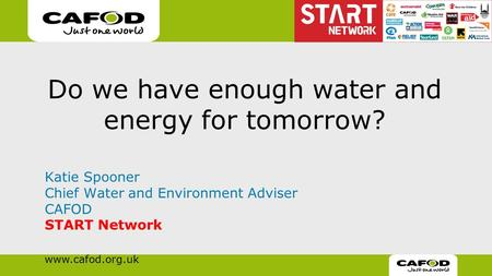 Www.cafod.org.uk Do we have enough water and energy for tomorrow? Katie Spooner Chief Water and Environment Adviser CAFOD START Network.