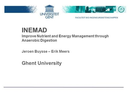 INEMAD Improve Nutrient and Energy Management through Anaerobic Digestion Jeroen Buysse – Erik Meers Ghent University.
