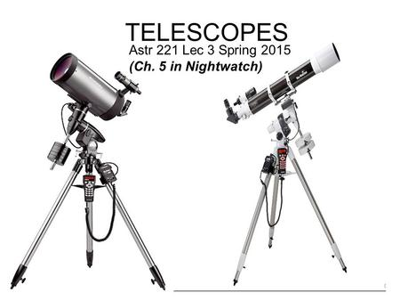 TELESCOPES Astr 221 Lec 3 Spring 2015 (Ch. 5 in Nightwatch)