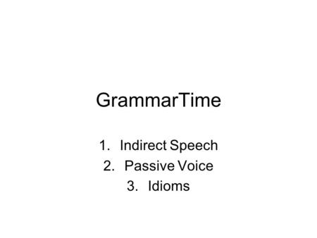 GrammarTime 1.Indirect Speech 2.Passive Voice 3.Idioms.