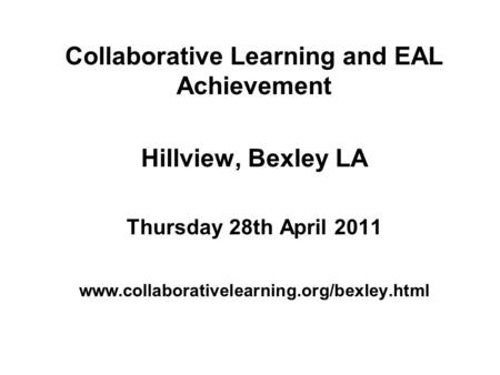 Collaborative Learning and EAL Achievement Hillview, Bexley LA Thursday 28th April 2011 www.collaborativelearning.org/bexley.html.