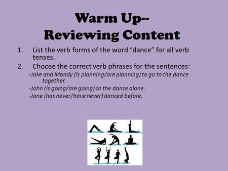 "Warm Up-- Reviewing Content 1.List the verb forms of the word ""dance"" for all verb tenses. 2.Choose the correct verb phrases for the sentences: -Jake and."