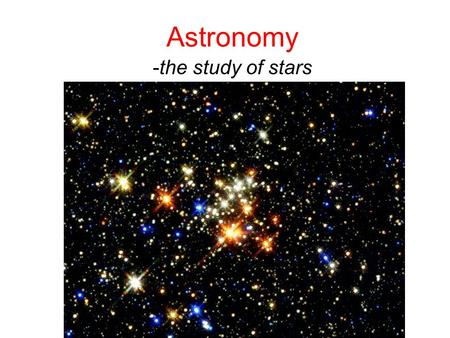 Astronomy -the study of stars. Stars Huge spheres of hot, glowing gas –Example = sun Stars give off energy---how do we know this?