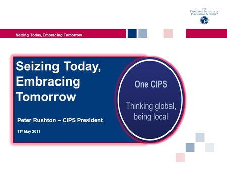 Peter Rushton – CIPS President 11 h May 2011 Seizing Today, Embracing Tomorrow.