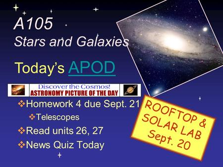 A105 Stars and Galaxies  Homework 4 due Sept. 21  Telescopes  Read units 26, 27  News Quiz Today Today's APODAPOD ROOFTOP & SOLAR LAB Sept. 20.