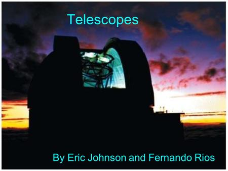 Telescopes By Eric Johnson and Fernando Rios. How Telescopes Work The larger the light gathering area the more light that enters the telescope. The more.