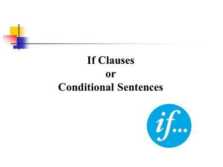 If Clauses or Conditional Sentences Structure : A conditional sentence is composed <strong>of</strong> 2 <strong>parts</strong> : If-clause + Main Clause If it rains tomorrow, we will.