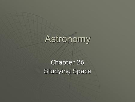 Astronomy Chapter 26 Studying Space. Astronomy  The scientific study of the universe Benefits  Exciting discoveries Black holesBlack holes pulsarspulsars.