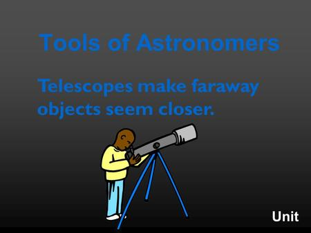 Unit Tools of Astronomers Telescopes make faraway objects seem closer.