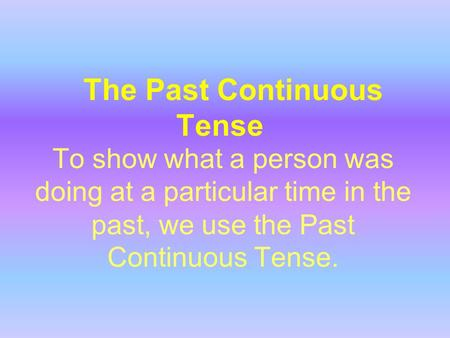 The Past Continuous Tense To show what a person was doing at a particular time in the past, we use the Past Continuous Tense.