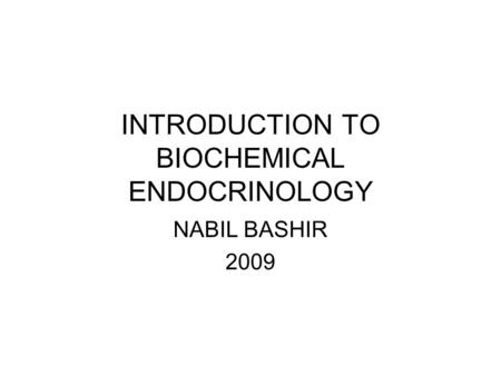 INTRODUCTION TO BIOCHEMICAL ENDOCRINOLOGY NABIL BASHIR 2009.