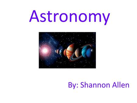 Astronomy By: Shannon Allen. Vocabulary Calendar - a system for organizing time Year – the time required for the earth to orbit the sun once Month – roughly.