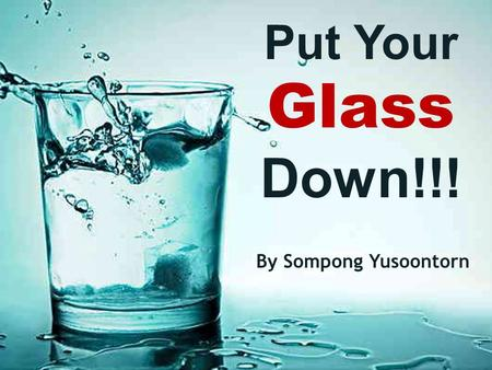 "Put Your Glass Down!!! By Sompong Yusoontorn. A lecturer, when explaining stress management to an audience, raised a glass of water and asked, ""How heavy."