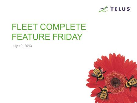 FLEET COMPLETE FEATURE FRIDAY July 19, 2013. TELUS Restricted and Confidential the future Is friendly ® AGENDA About Complete Innovations Inc About Fleet.