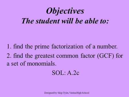 Objectives The student will be able to: 1. find the prime factorization of a number. 2. find the greatest common factor (GCF) for a set of monomials. SOL: