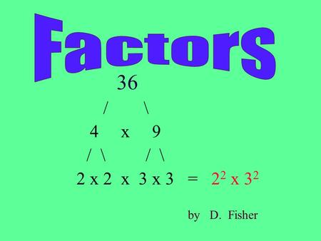 36 / \ 4 x 9 / \ / \ 2 x 2 x 3 x 3 = 2 2 x 3 2 by D. Fisher.