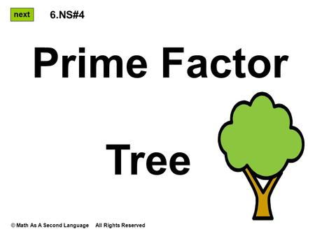 Prime Factor Tree next 6.NS#4 © Math As A Second Language All Rights Reserved.