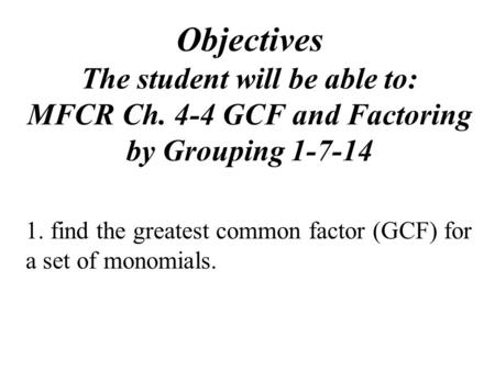 Objectives The student will be able to: MFCR Ch. 4-4 GCF and Factoring by Grouping 1-7-14 1. find the greatest common factor (GCF) for a set of monomials.